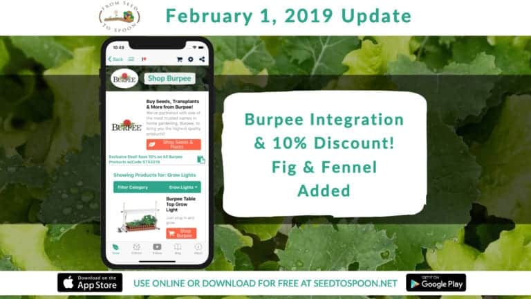 This update adds 350 Burpee products to shop from like greenhouses, grow lights, and other growing supplies to our From Seed to Spoon mobile app that makes gardening & growing food simple! We're also excited to announce we've negotiated a 10% discount for all of our users! Simply use the code STS2019 when checking out to receive 10% off your entire order!